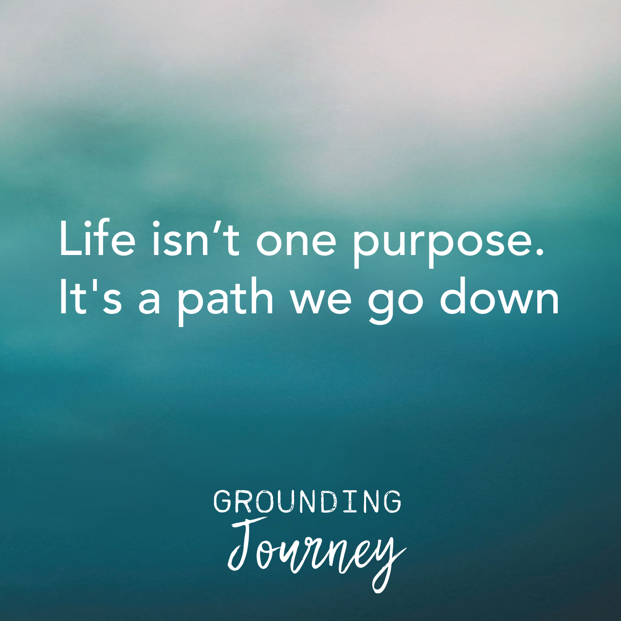 Life isn't one purpose it's a path we go down